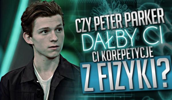 Czy Peter Parker dałby Ci korepetycje z fizyki?
