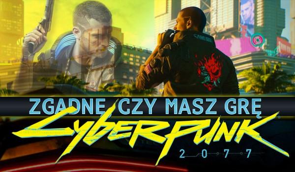Zgadnę, czy masz grę ,,Cyberpunk 2077″!