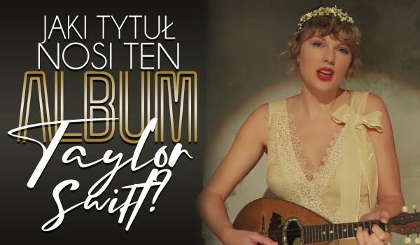 Jaki tytuł nosi ten album Taylor Swift?