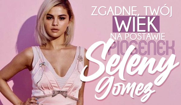 Zgadnę Twój wiek na podstawie piosenek Seleny Gomez, które wybierzesz!