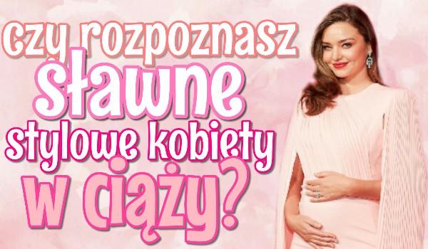Czy rozpoznasz sławne, stylowe kobiety w ciąży?
