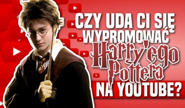 Uda Ci się wypromować Harry'ego Pottera na YouTube?
