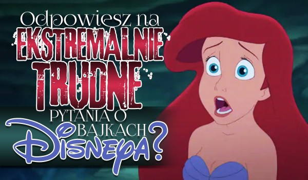 Czy odpowiesz na ekstremalnie trudne pytania o bajkach Disneya?