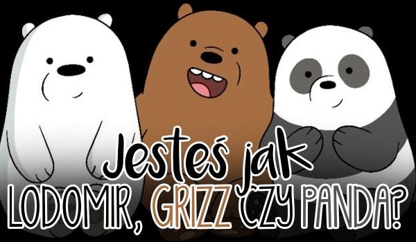 Jesteś bardziej jak Lodomir, Grizz czy Panda?