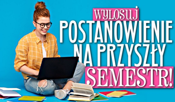 Wylosuj postanowienie na przyszły semestr!