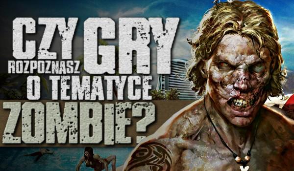 Czy rozpoznasz gry o tematyce zombie?