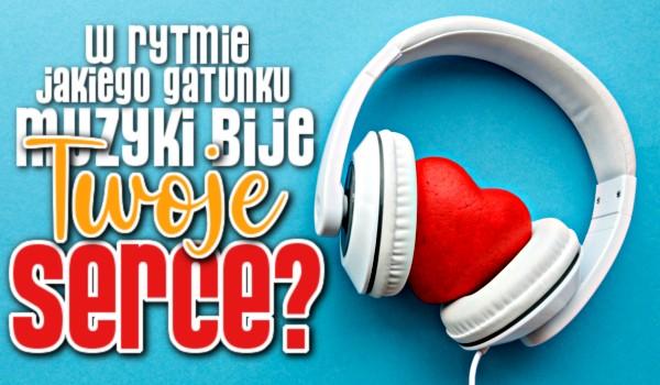 W rytmie jakiego gatunku muzyki bije Twoje serce?