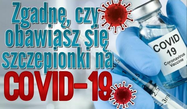 Zgadnę, czy obawiasz się szczepionki na COVID-19!