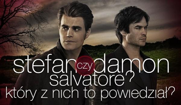 Stefan czy Damon Salvatore? Który z nich to powiedział?
