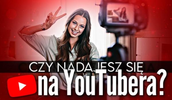 Czy nadajesz się na YouTubera?
