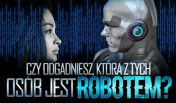 Czy uda Ci się rozpoznać, która z tych osób jest robotem?