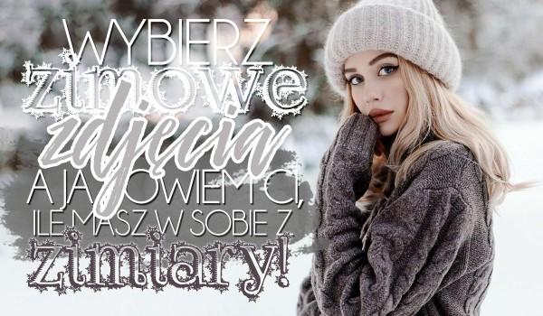 Wybierz zimowe zdjęcia, a my powiemy ile masz w sobie zimiary!