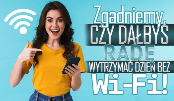 Zgadniemy, czy dałbyś radę wytrzymać cały dzień bez Wi-Fi!