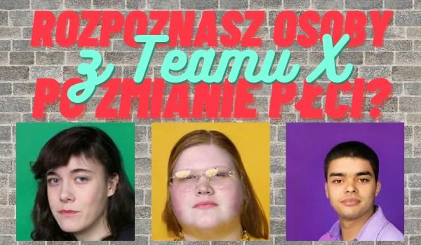 Rozpoznasz osoby z Teamu X po zmianie płci?