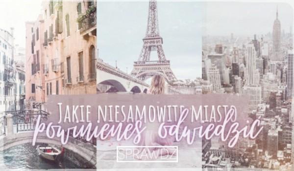 Jakie niesamowite miasto powinieneś odwiedzić?
