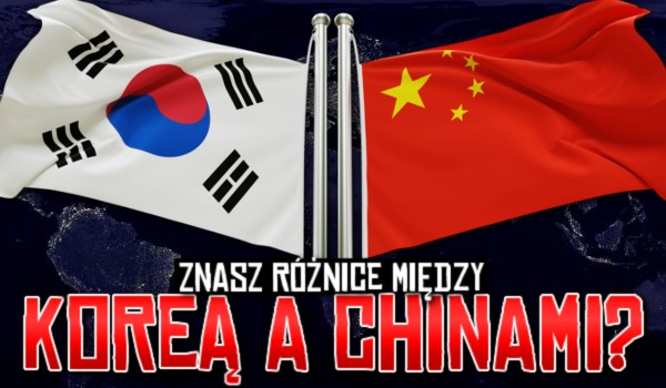 Znasz różnice między Koreą a Chinami?