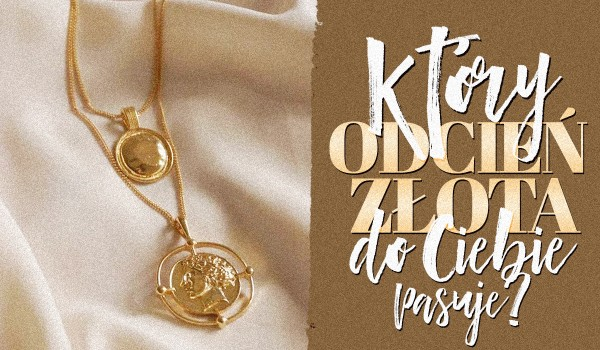 Który odcień złota do Ciebie pasuje?