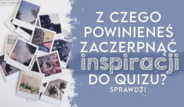 Z czego powinieneś zaczerpnąć inspiracji do Quizu?