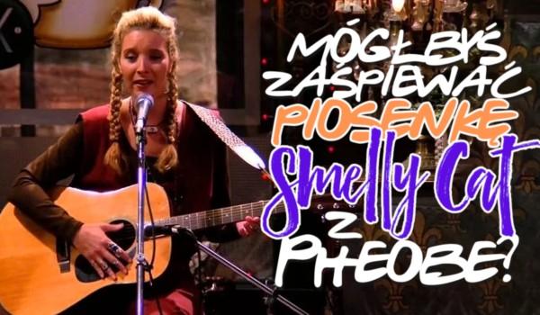 """Czy mógłbyś zaśpiewać piosenkę ,,Smelly Cat"""" z Phoebe?"""