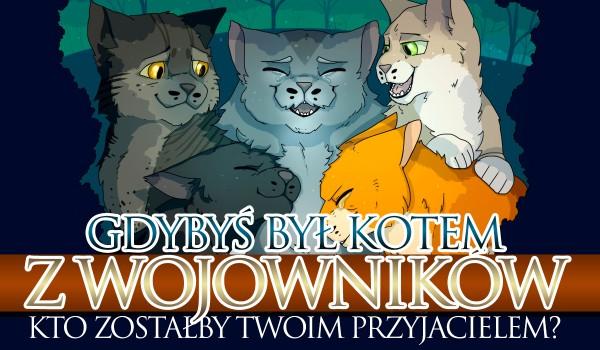 """Gdybyś był kotem z ,,Wojowników"""" kto zostałby Twoim przyjacielem?"""