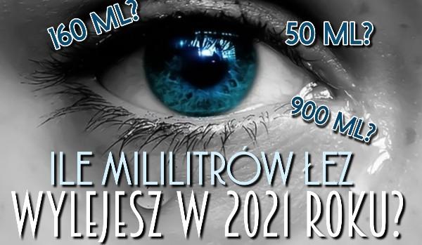 Ile mililitrów łez wylejesz w 2021 roku?