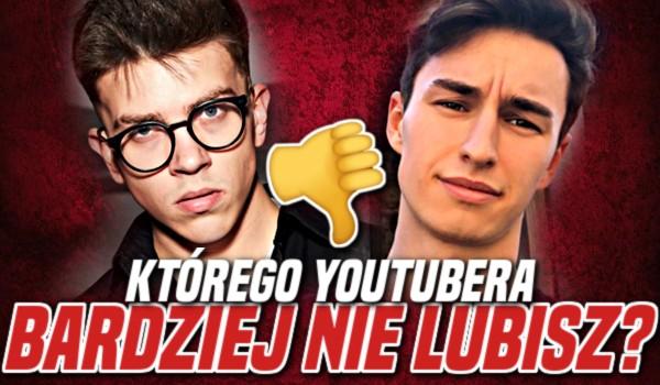 Którego YouTubera bardziej NIE LUBISZ?