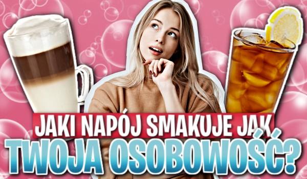 Jaki napój smakuje tak, jak Twoja osobowość?