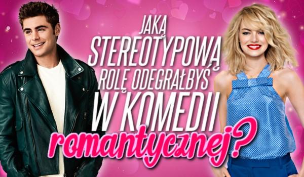 Jaką stereotypową rolę odegrałbyś w komedii romantycznej?