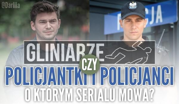 Gliniarze czy Policjantki i Policjanci? – O którym serialu mowa?