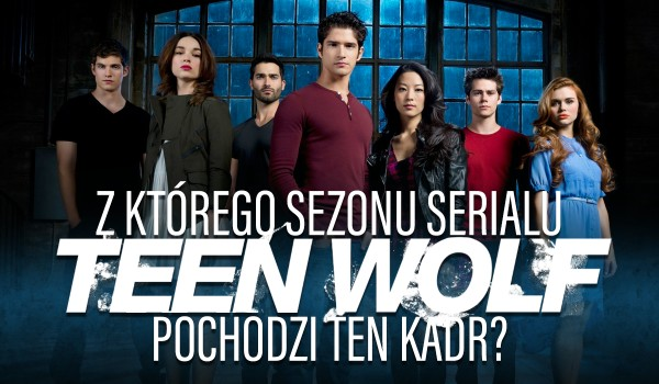 """Z którego sezonu serialu ,,Teen Wolf"""" pochodzi ten kadr?"""