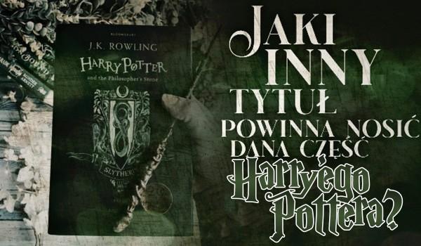 """Jaki inny tytuł powinna nosić dana część ,,Harry'ego Pottera""""?"""