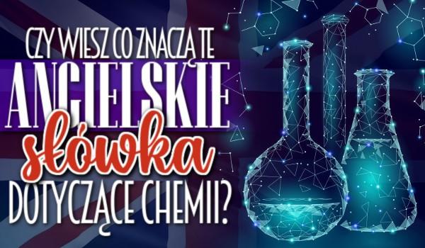 Czy wiesz, co znaczą te angielskie słówka dotyczące chemii?