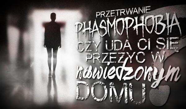 Przetrwanie: Phasmophobia — czy uda Ci się przeżyć w nawiedzonym domu?