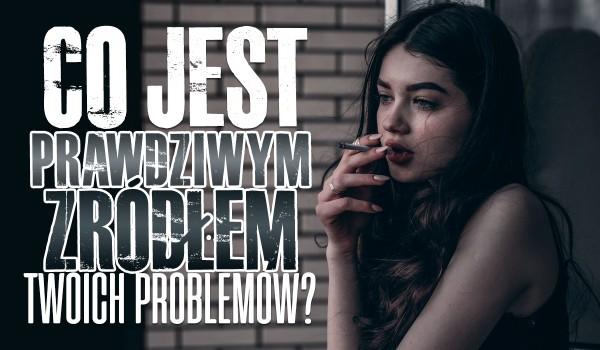 Co jest prawdziwym źródłem Twoich problemów?