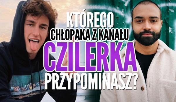 Którego chłopaka z kanału Czilerka przypominasz?