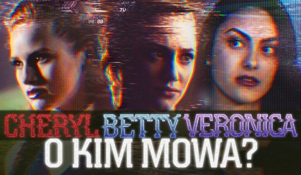 Betty Cooper, Veronica Lodge czy Cheryl Blossom? — O kim mowa?