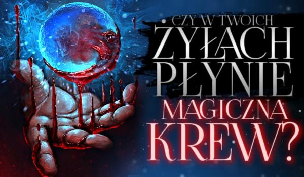 Czy w Twoich żyłach płynie magiczna krew?