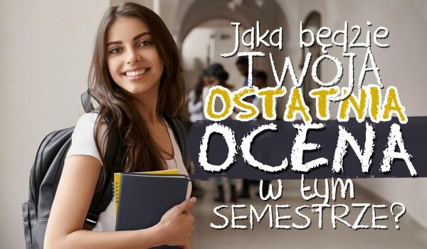 Jaka będzie Twoja ostatnia ocena w tym semestrze?