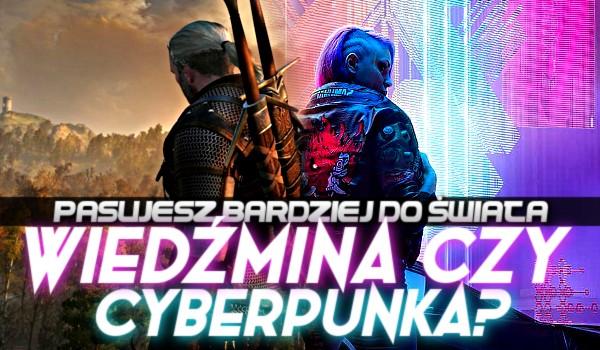"""Pasujesz lepiej do świata """"Wiedźmina"""" czy """"Cyberpunka 2077""""?"""
