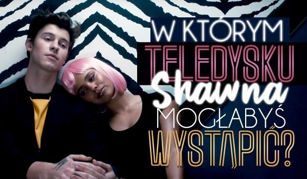 W którym teledysku Shawna Mendesa mogłabyś wystąpić?