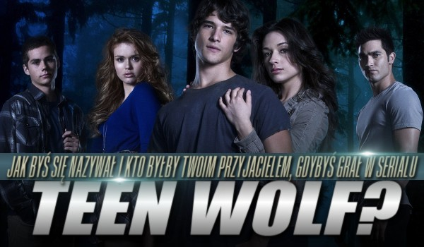 """Jak byś się nazywał i kto by był Twoim przyjacielem, gdybyś grał w serialu ,,Teen Wolf""""?"""