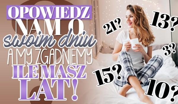 Opowiedz nam o swoim dniu, a my zgadniemy, ile masz lat!