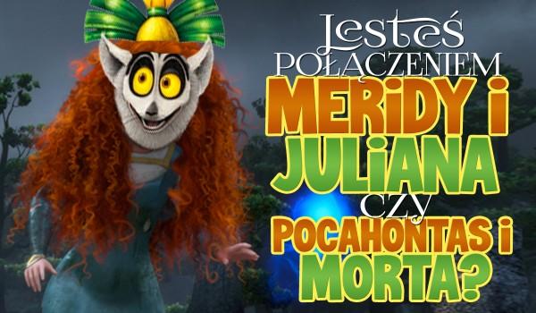 Jesteś połączeniem Meridy i Juliana czy Pocahontas i Morta?