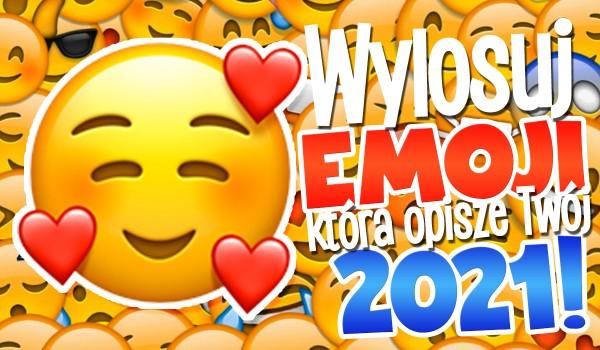 Wylosuj emotkę, która opisze Twój 2021 rok!