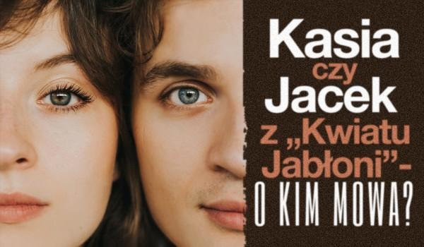 """Kasia czy Jacek z ,,Kwiatu Jabłoni"""" – O kim mowa?"""