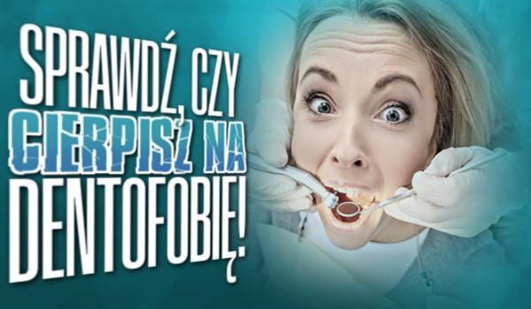 Czy cierpisz na dentofobię?
