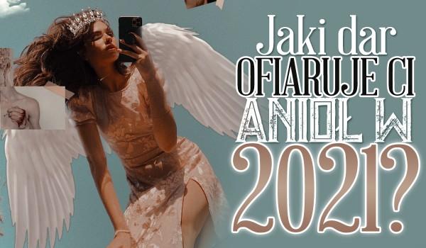 Jaki dar ofiaruje Ci anioł w nowym 2021 roku?