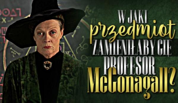 W jaki przedmiot zamieniłaby Cię profesor McGonagall?