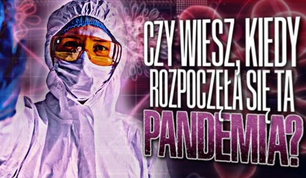 Czy wiesz, kiedy rozpoczęła się ta pandemia?
