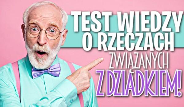 Test wiedzy o rzeczach związanych z dziadkiem!